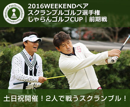 2016WEEKENDペアスクランブルゴルフ選手権 じゃらんゴルフCUP|前期戦